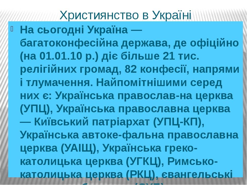Християнство в Україні На сьогодні Україна — багатоконфесійна держава, де офіційно (на 01.01.10 р.) діє більше 21 тис. релігійних громад, 82 конфес...