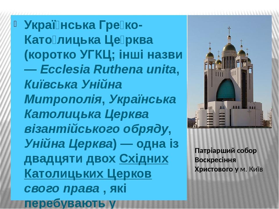 Украї́нська Гре́ко-Като́лицька Це́рква (коротко УГКЦ; інші назви — Ecclesia Ruthena unita, Київська Унійна Митрополія, Українська Католицька Церква...