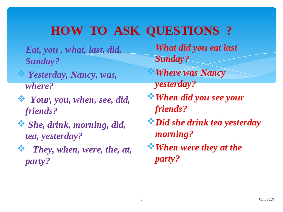 HOW TO ASK QUESTIONS ? * * Eat, you , what, last, did, Sunday? Yesterday, Nancy, was, where? Your, you, when, see, did, friends? She, drink, mornin...