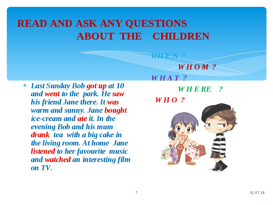 READ AND ASK ANY QUESTIONS ABOUT THE CHILDREN * * Last Sunday Bob got up at 10 and went to the park. He saw his friend Jane there. It was warm and ...