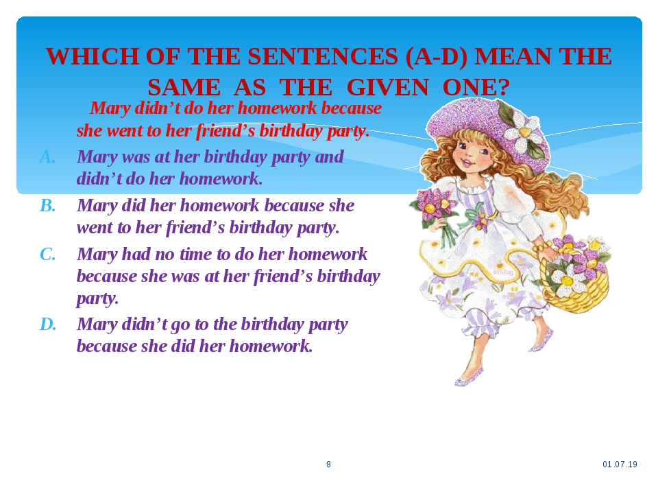 WHICH OF THE SENTENCES (A-D) MEAN THE SAME AS THE GIVEN ONE? * * Mary didn't do her homework because she went to her friend's birthday party. Mary ...