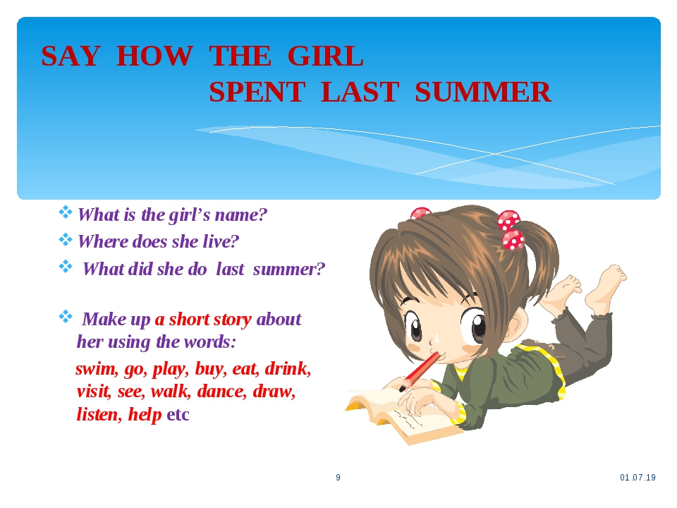 SAY HOW THE GIRL SPENT LAST SUMMER * * What is the girl's name? Where does she live? What did she do last summer? Make up a short story about her u...