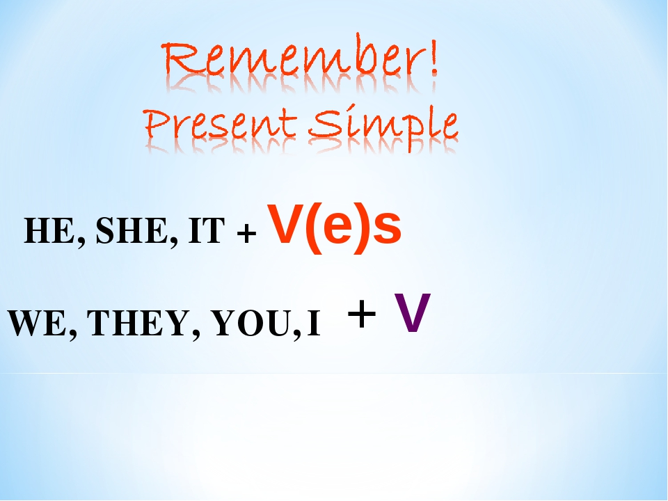 HE, SHE, IT + V(e)s I WE, THEY, YOU, + V