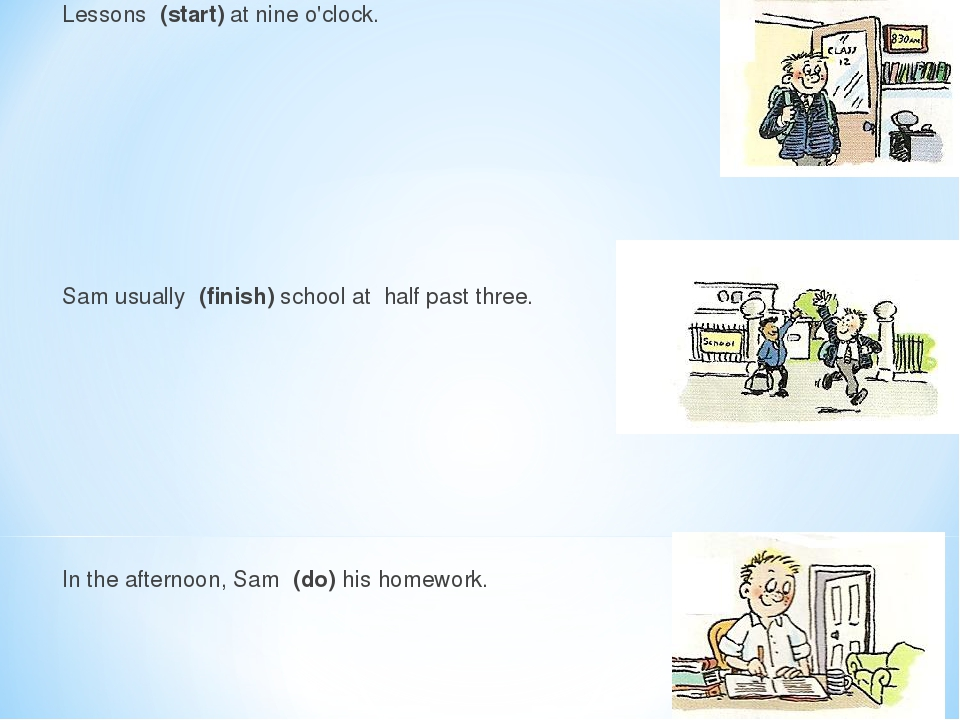 Lessons (start) at nine o'clock. Sam usually (finish) school athalf past three. In the afternoon, Sam (do) his homework. ...