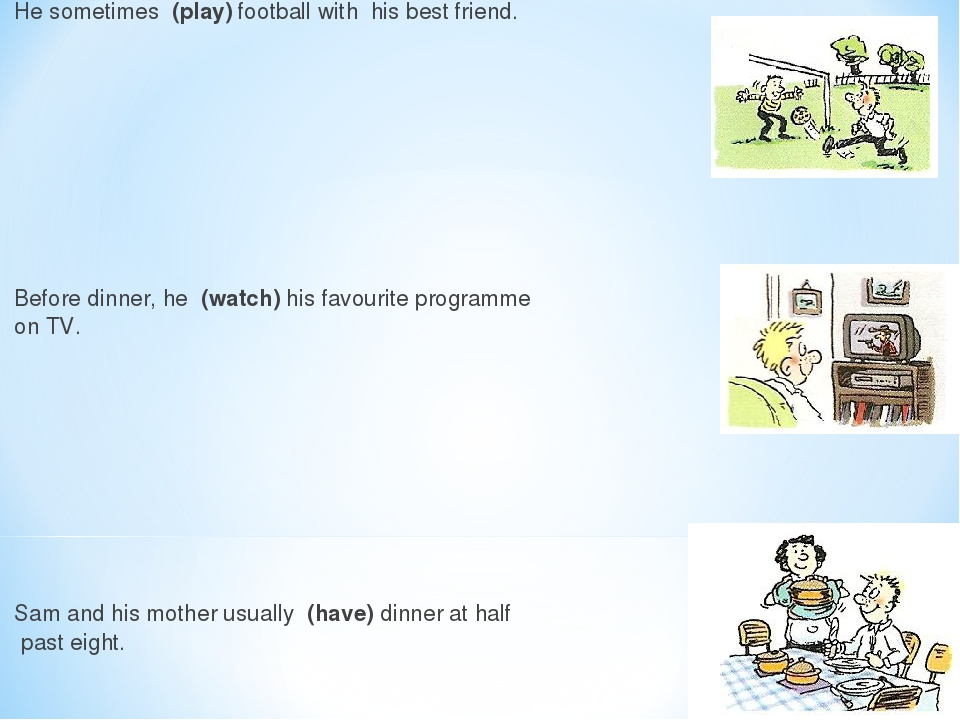 He sometimes (play) football withhis best friend.  Before dinner,he (watch) hisfavourite programme on TV.  Sam and his mother...