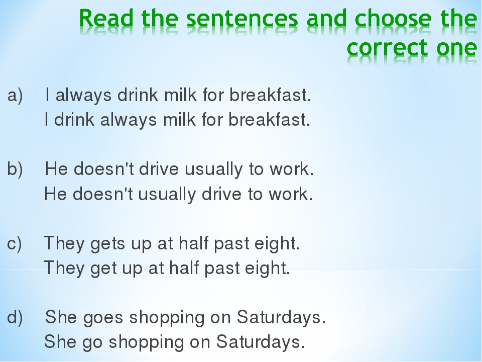 a) I always drink milk for breakfast.  I drink always milk for breakfast.  b) He doesn't drive usually to work.  He does...