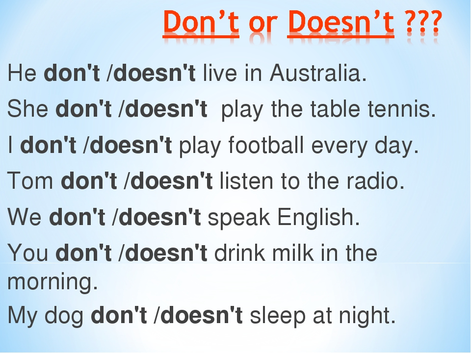 He don't /doesn't live in Australia. She don't /doesn't play the table tennis. I don't /doesn't play football every day. Tom don't /doesn't listen...