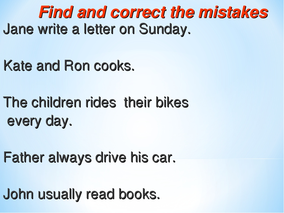 Find and correct the mistakes Jane write a letter on Sunday. Kate and Ron cooks. The children rides their bikes every day. Father always drive his ...