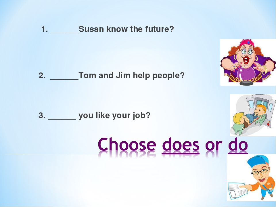 1. ______Susan know the future? 2. ______Tom and Jim help people? 3.______ you like your job?