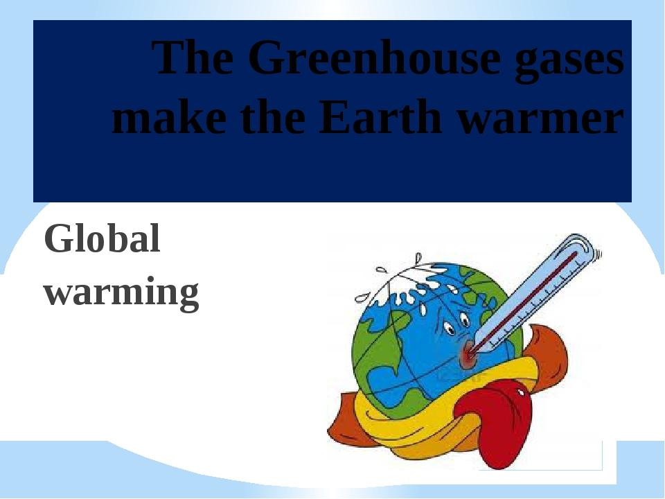 The Greenhouse gases make the Earth warmer Global warming