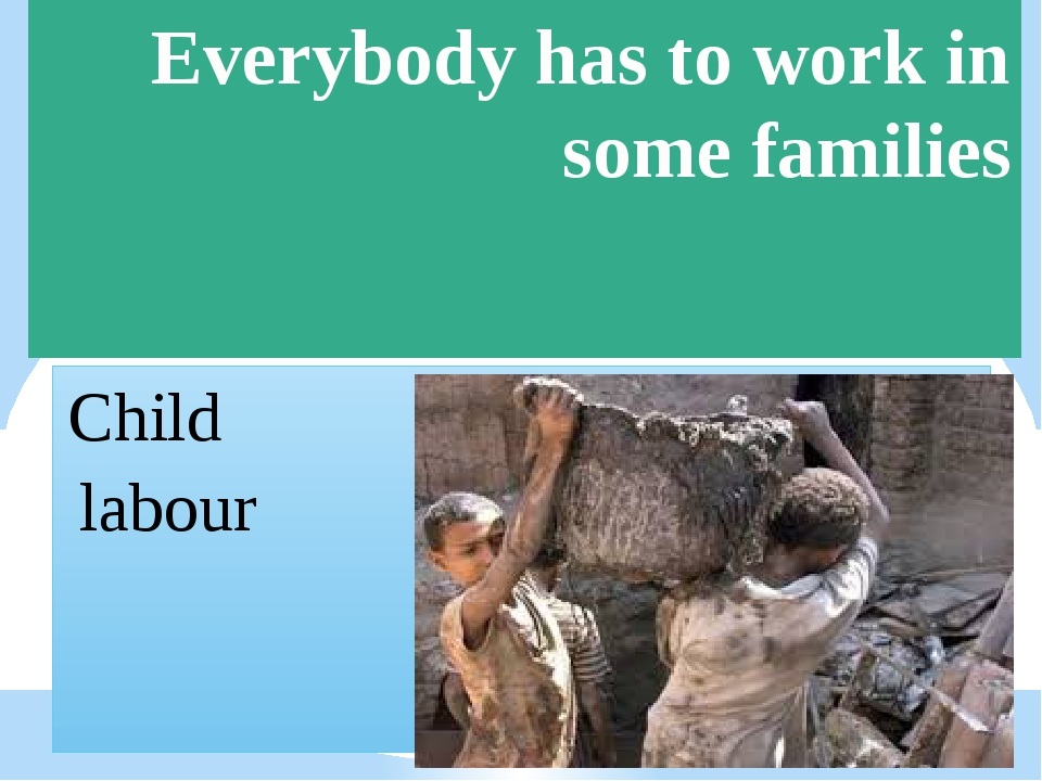 Everybody has to work in some families Child labour