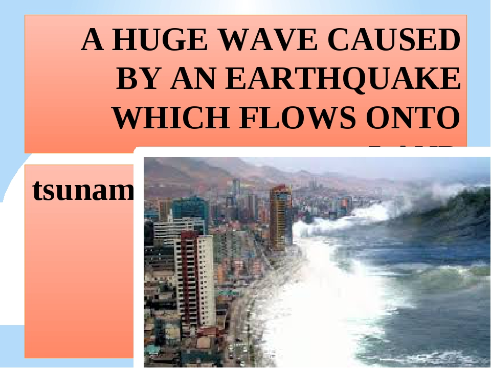 A HUGE WAVE CAUSED BY AN EARTHQUAKE WHICH FLOWS ONTO LAND tsunami