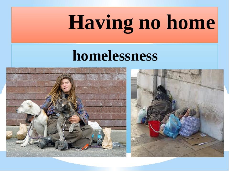 Having no home homelessness