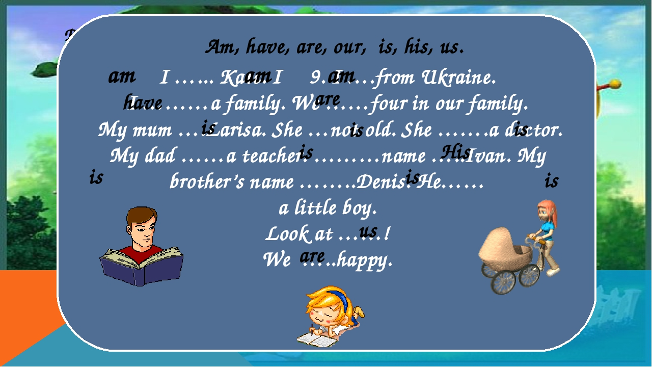 Вставьте пропущенные слова: I …... Kate. I 9. I ….from Ukraine. I ………a family. We ……four in our family. My mum ….Larisa. She …not old. She …….a doc...