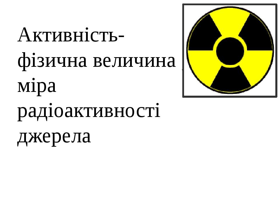 Активність-фізична величина , міра радіоактивності джерела