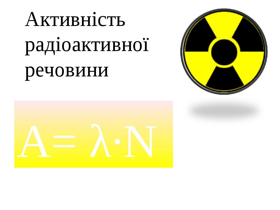 А= λ·N Активність радіоактивної речовини