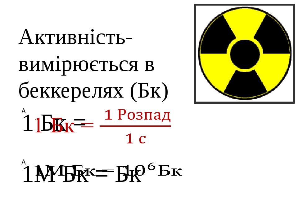 Активність- вимірюється в беккерелях (Бк)