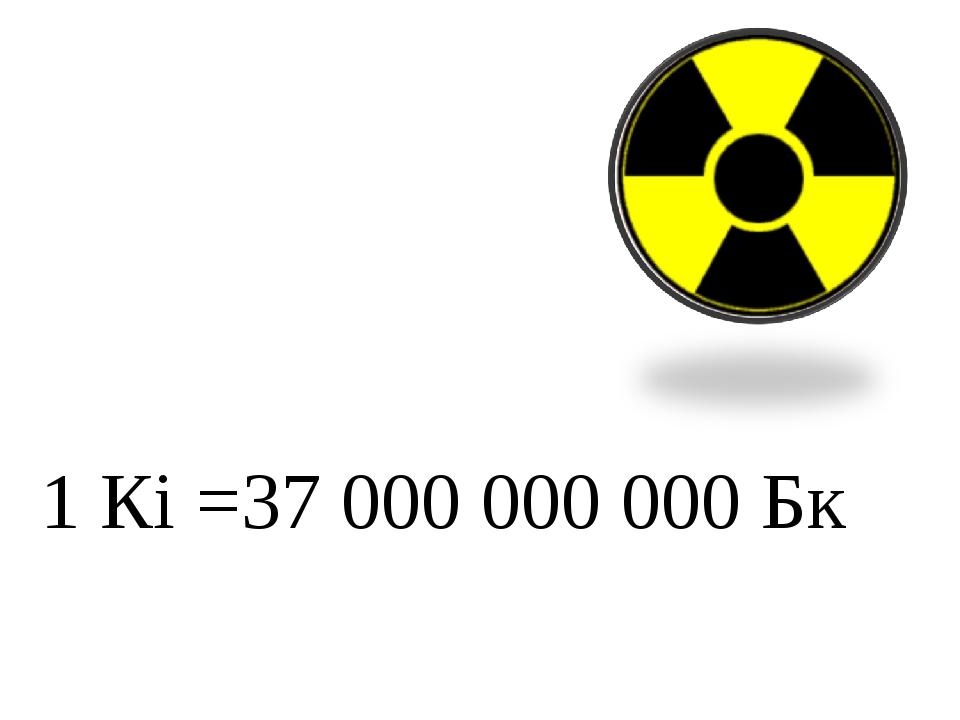1 Кi =37 000 000 000 Бк