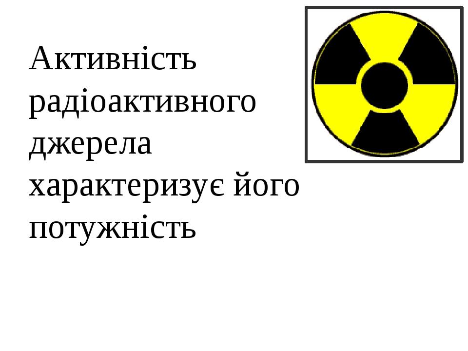 Активність радіоактивного джерела характеризує його потужність