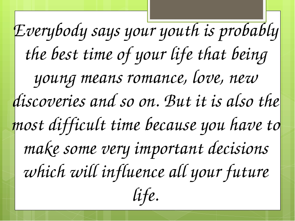 Everybody says your youth is probably the best time of your life that being young means romance, love, new discoveries and so on. But it is also th...