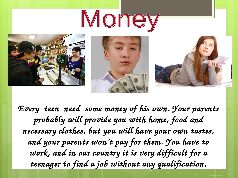 Every teen need some money of his own. Your parents probably will provide you with home, food and necessary clothes, but you will have your own tas...