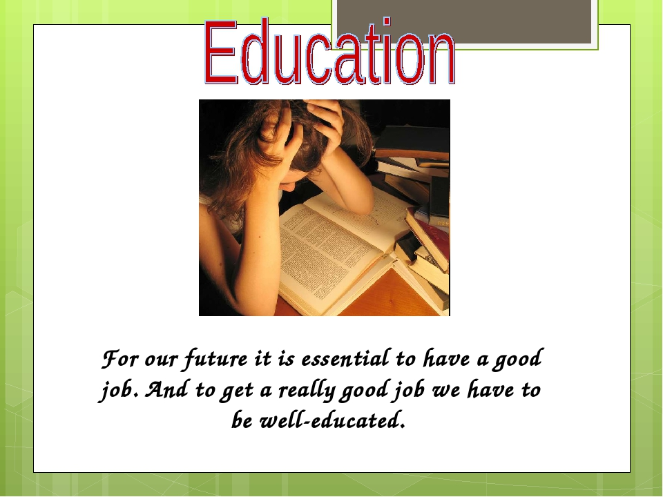 For our future it is essential to have a good job. And to get a really good job we have to be well-educated.