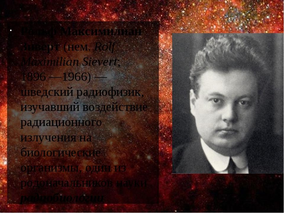 Рольф Максимилиан Зиверт (нем.Rolf Maximilian Sievert; 1896—1966)— шведский радиофизик, изучавший воздействие радиационного излучения на биологи...