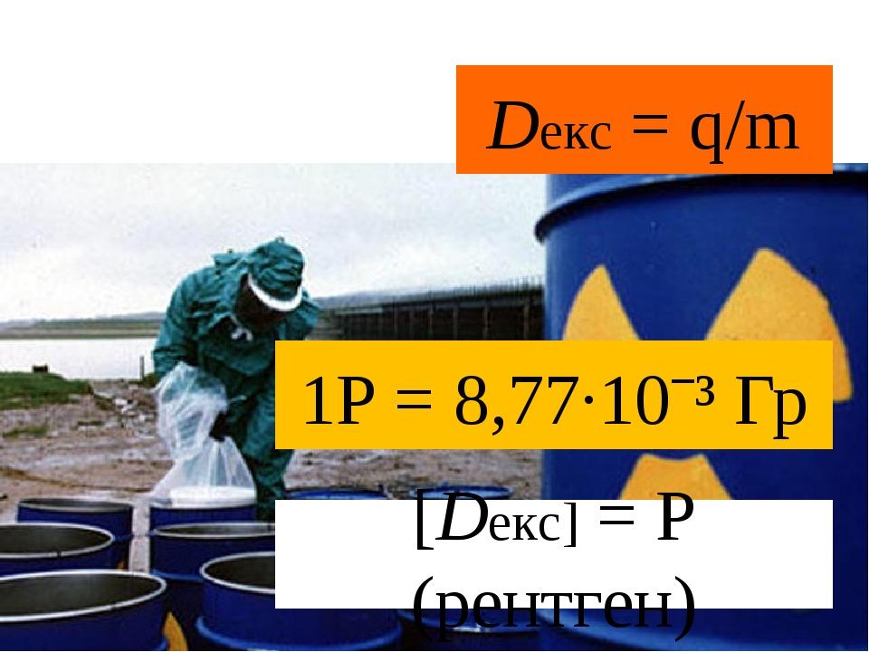 Dекc = q/m [Dекc] = Р (рентген) 1Р = 8,77·10ˉ³ Гр