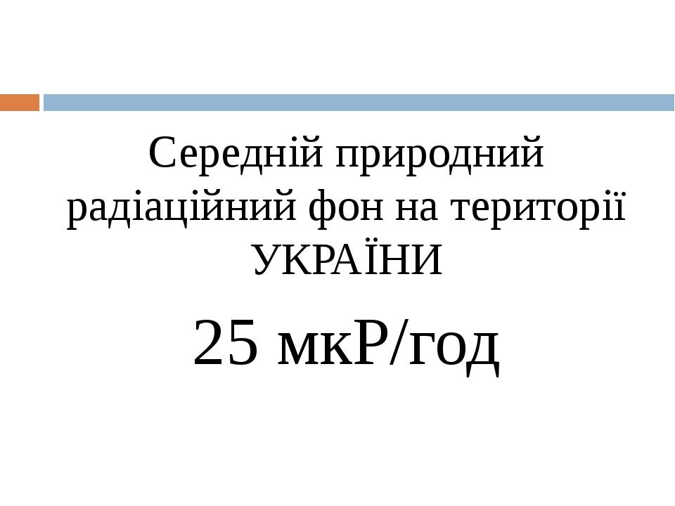 Середній природний радіаційний фон на території УКРАЇНИ 25 мкР/год