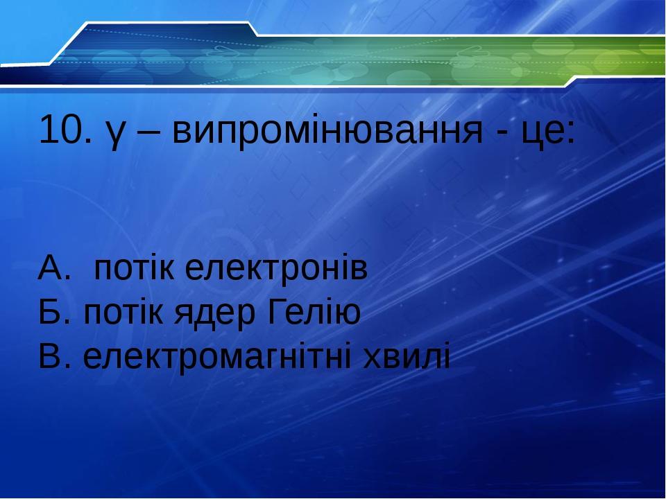 10. γ – випромiнювання - це: А. потiк електронiв Б. потiк ядер Гелiю В. електромагнiтнi хвилi