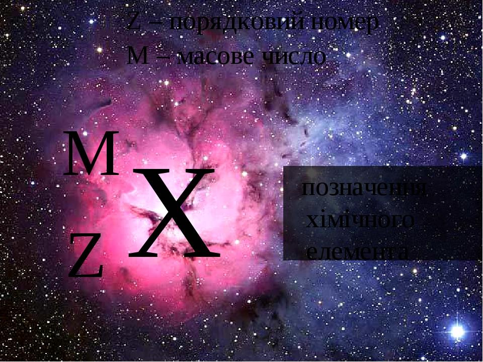 Х Z M Z – порядковий номер M – масове число позначення хiмiчного елемента
