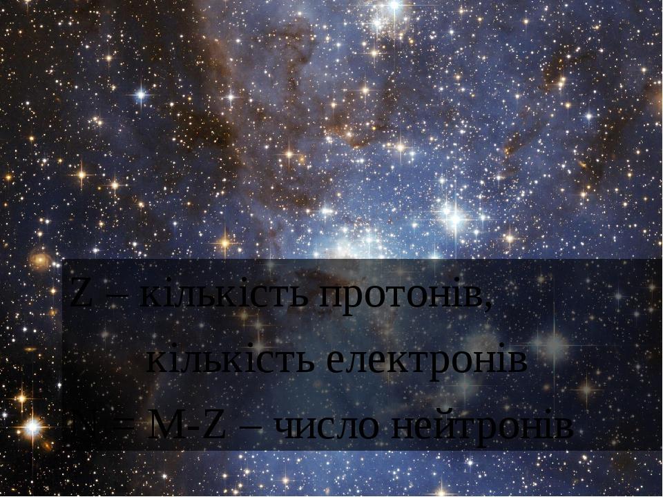 Z – кiлькiсть протонiв, кiлькiсть електронiв N = M-Z – число нейтронiв