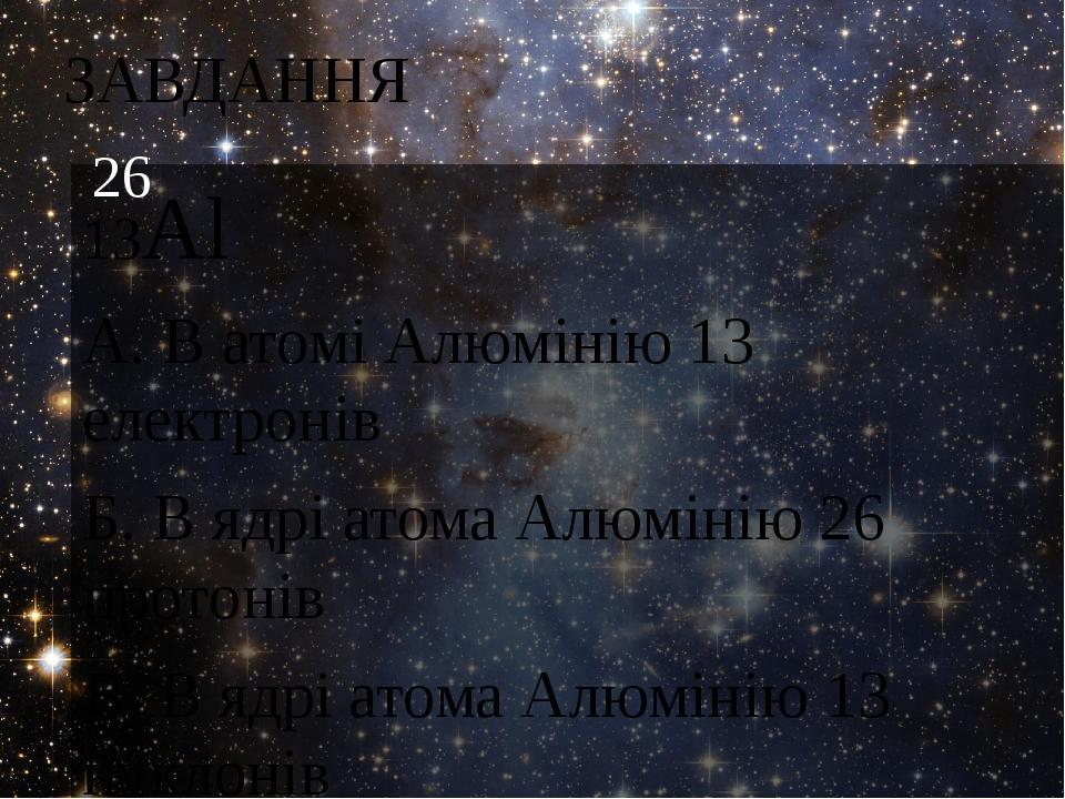 ЗАВДАННЯ 13Al А. В атомі Алюмінію 13 електронів Б. В ядрі атома Алюмінію 26 протонів В. В ядрі атома Алюмінію 13 нуклонів 26