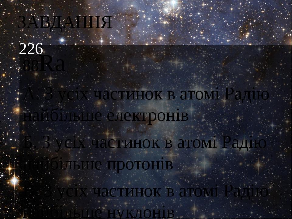 ЗАВДАННЯ 88Rа А. З усіх частинок в атомі Радію найбільше електронів Б. З усіх частинок в атомі Радію найбільше протонів В. З усіх частинок в атомі ...