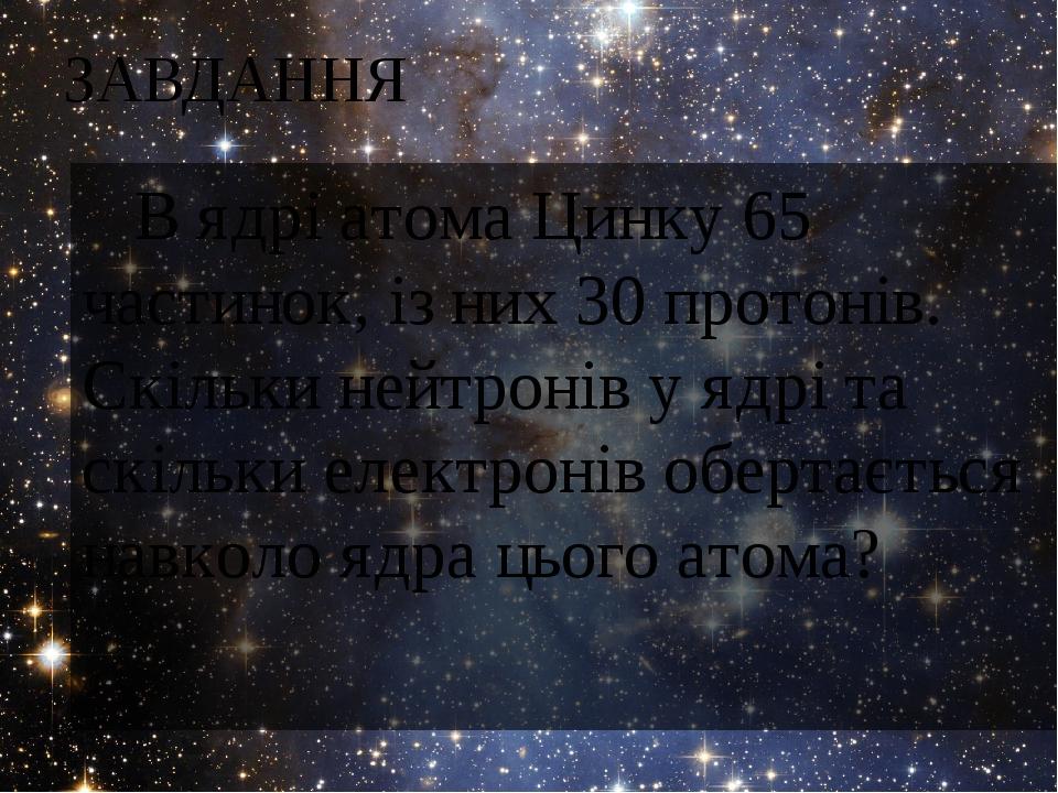 ЗАВДАННЯ В ядрі атома Цинку 65 частинок, із них 30 протонів. Скільки нейтронів у ядрі та скільки електронів обертається навколо ядра цього атома?