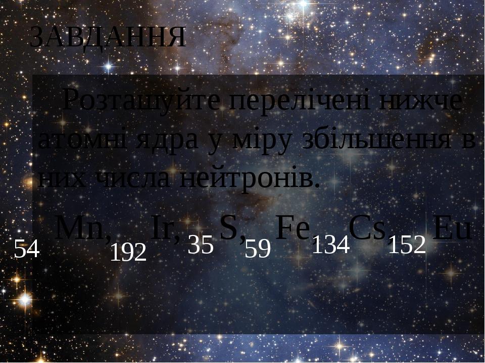 ЗАВДАННЯ Розташуйте перелічені нижче атомні ядра у міру збільшення в них числа нейтронів. Мn, Іr, S, Fе, Сs, Еu 54 192 35 59 134 152