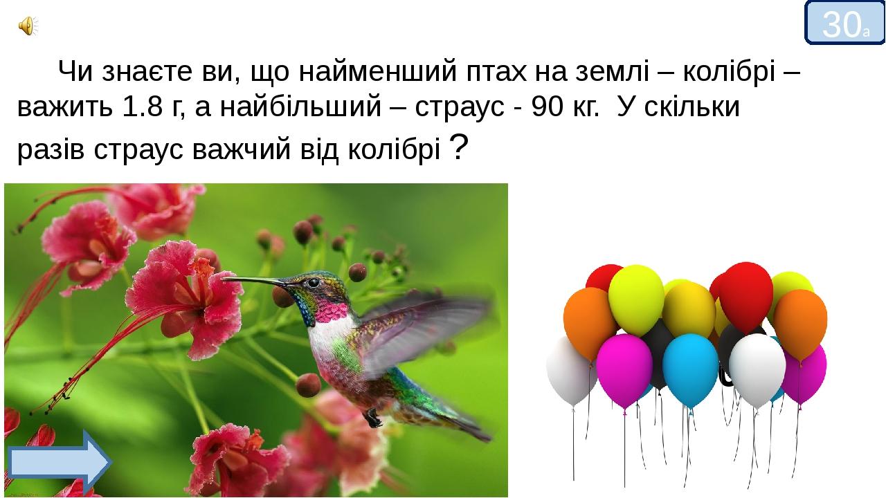 30а 50000 Чи знаєте ви, що найменший птах на землі – колібрі – важить 1.8 г, а найбільший – страус - 90 кг. У скільки разів страус важчий від коліб...
