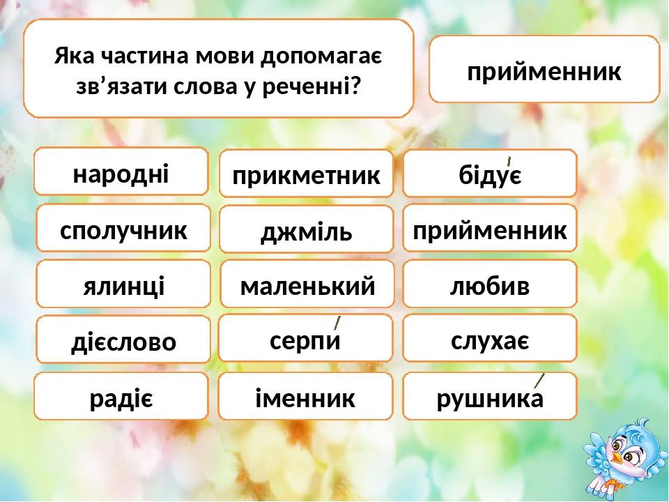 Яка частина мови допомагає зв'язати слова у реченні? прийменник народні прикметник бідує сполучник дієслово маленький іменник серпи радіє ялинці дж...
