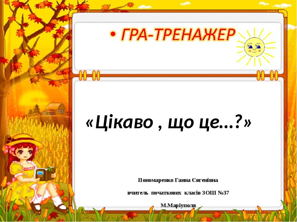 «Цікаво , що це…?» Пономаренко Ганна Євгенівна вчитель початкових класів ЗОШ №37 М.Маріуполя