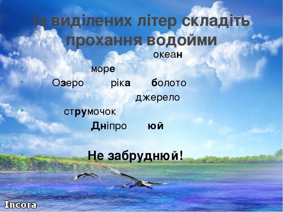океан море Озеро ріка болото джерело струмочок Дніпро юй Не забруднюй! Із виділених літер складіть прохання водойми