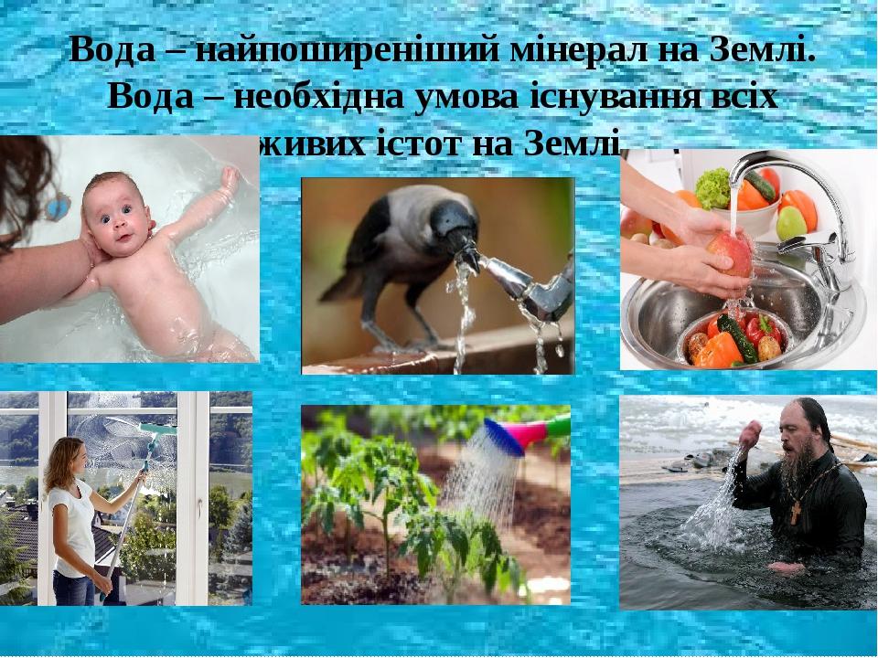 Вода – найпоширеніший мінерал на Землі. Вода – необхідна умова існування всіх живих істот на Землі.