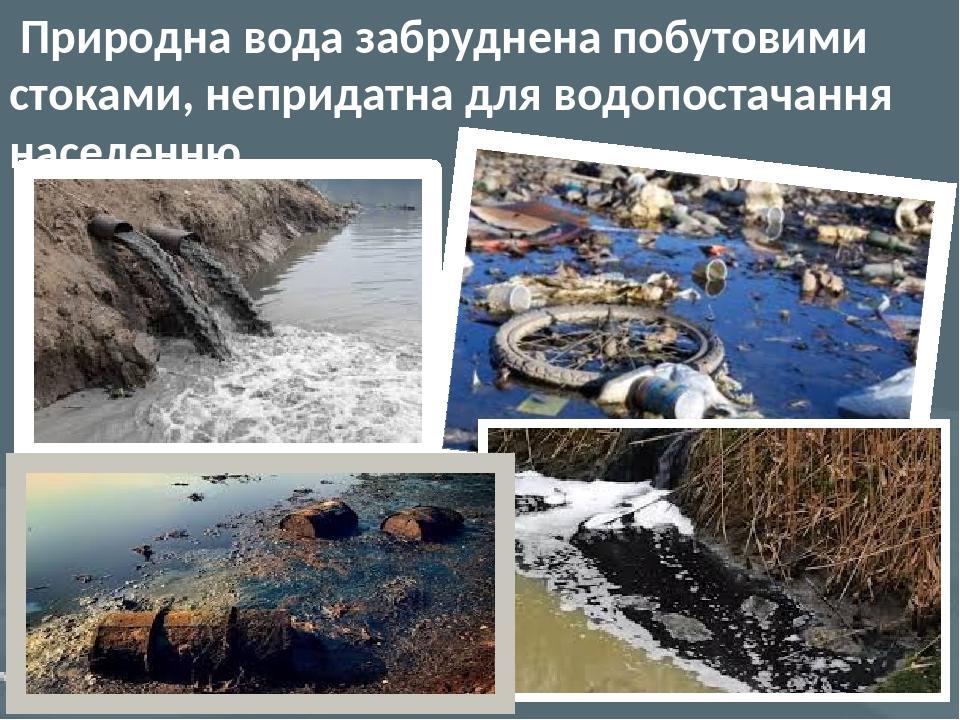Природна вода забруднена побутовими стоками, непридатна для водопостачання населенню