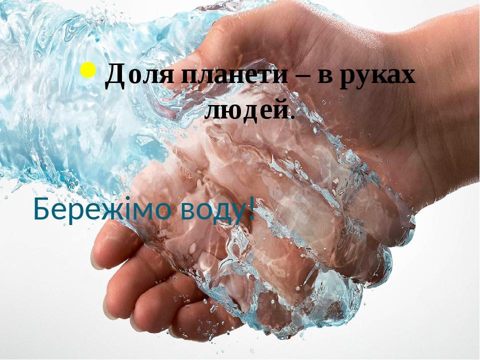 Бережімо воду! Доля планети – в руках людей.