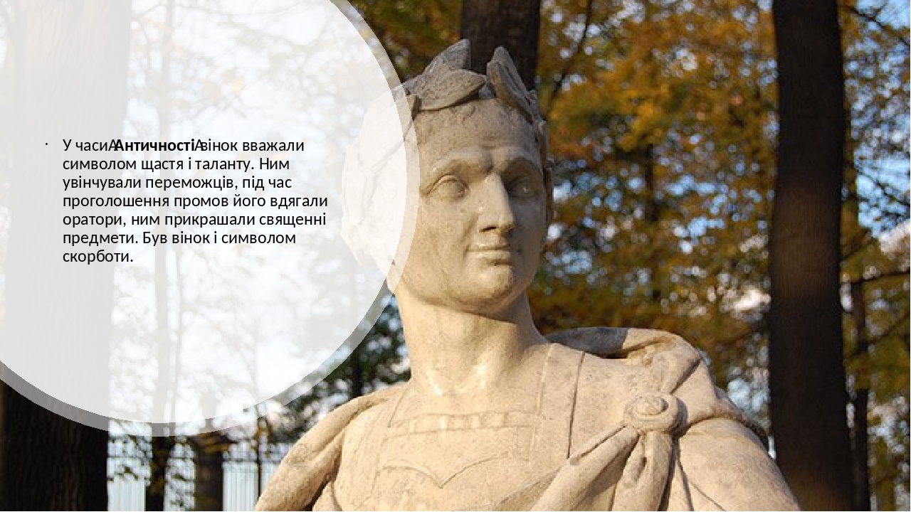 У часиАнтичностівінок вважали символом щастя і таланту. Ним увінчували переможців, під час проголошення промов його вдягали оратори, ним прикраша...