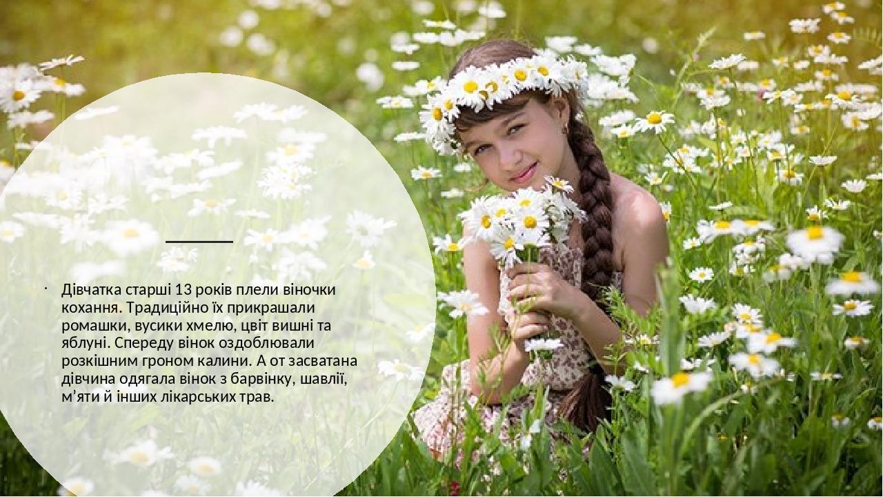 Дівчатка старші 13 років плели віночки кохання. Традиційно їх прикрашали ромашки, вусики хмелю, цвіт вишні та яблуні. Спереду вінок оздоблювали роз...