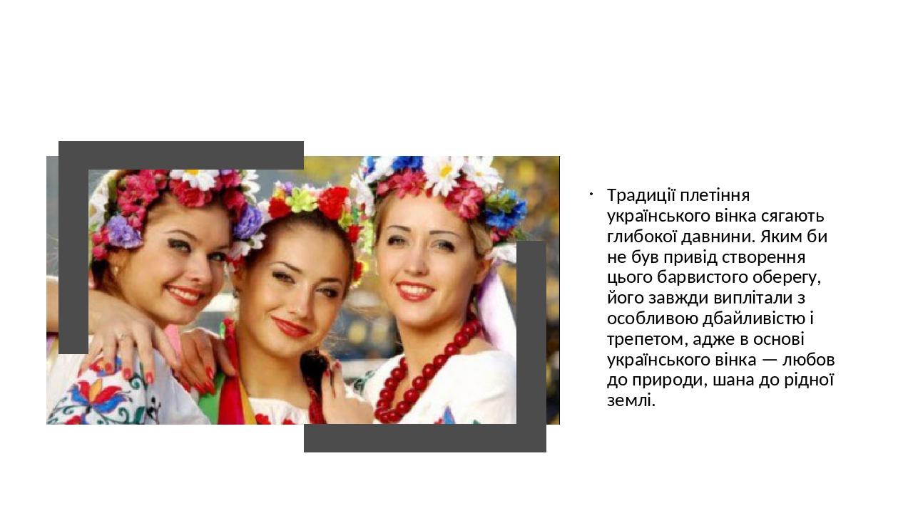 Традиції плетіння українського вінка сягають глибокої давнини. Яким би не був привід створення цього барвистого оберегу, його завжди виплітали з ос...