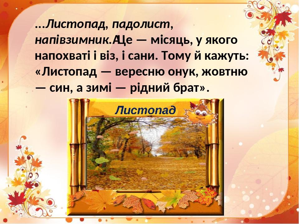 ...Листопад, падолист, напівзимник.Це — місяць, у якого напохваті і віз, і сани. Тому й кажуть: «Листопад — вересню онук, жовтню — син, а зимі — р...