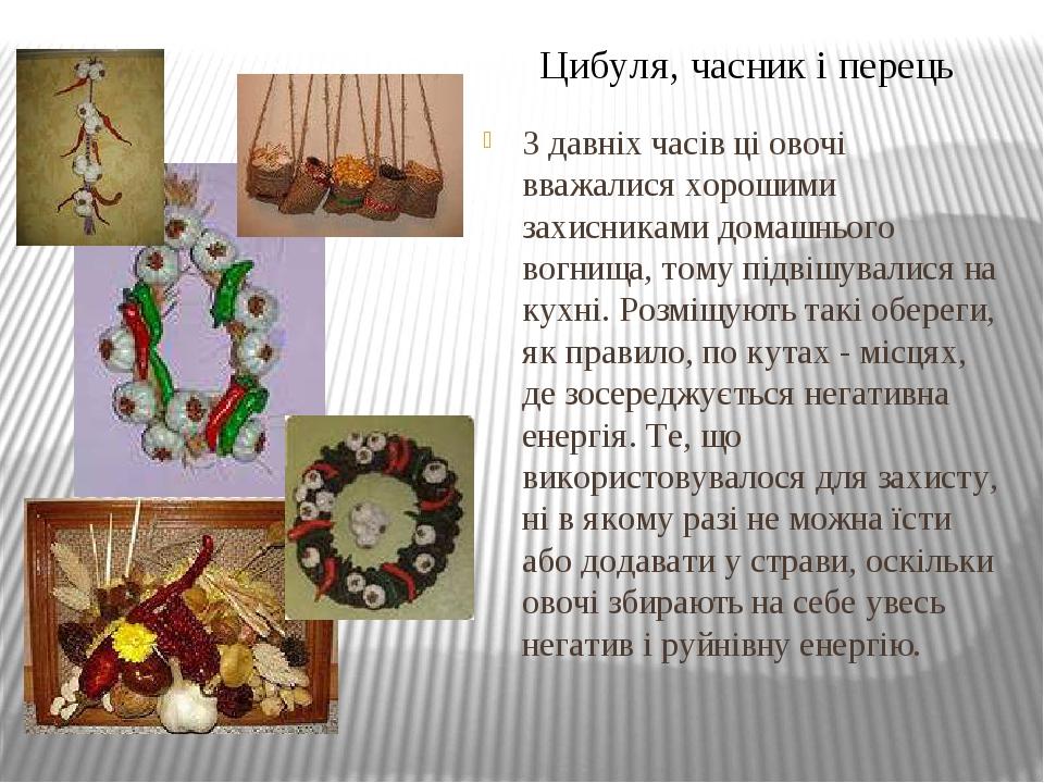 З давніх часів ці овочі вважалися хорошими захисниками домашнього вогнища, тому підвішувалися на кухні. Розміщують такі обереги, як правило, по кут...