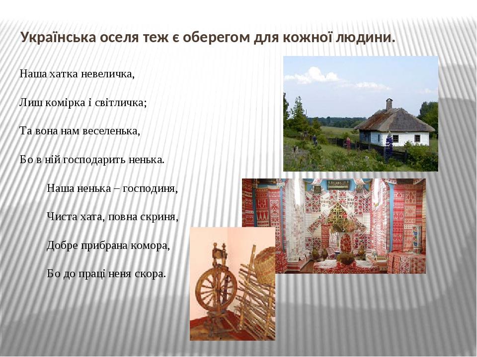 Українська оселя теж є оберегом для кожної людини. Наша хатка невеличка, Лиш комірка і світличка; Та вона нам веселенька, Бо в ній господарить нень...