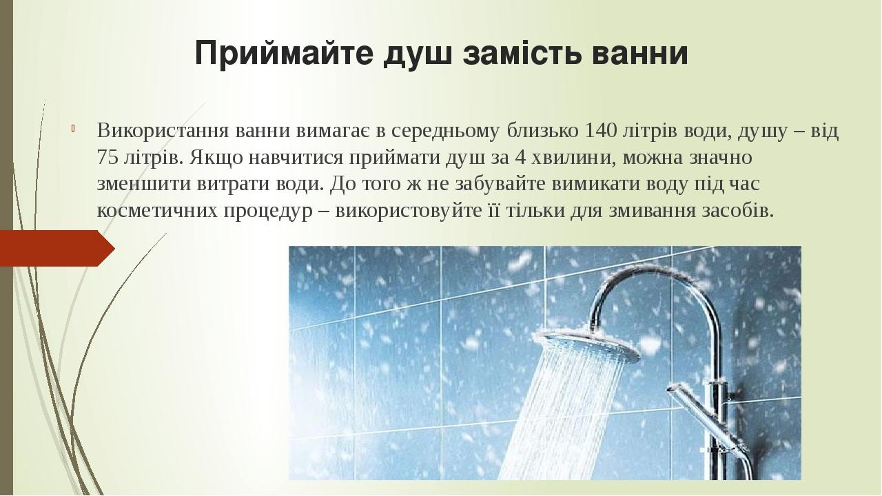 Приймайте душ замість ванни Використання ванни вимагає в середньому близько 140 літрів води, душу – від 75 літрів. Якщо навчитися приймати душ за 4...
